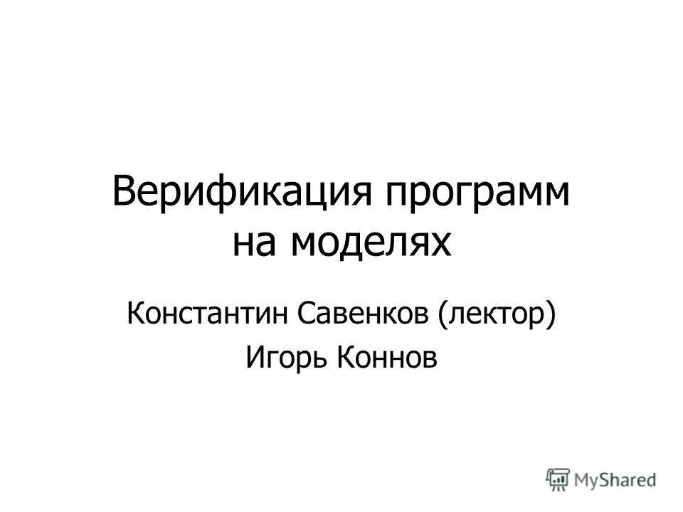 Верификация программ на моделях Константин Савенков (лектор) Игорь Коннов