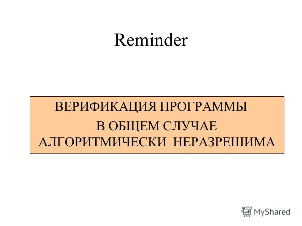 Reminder ВЕРИФИКАЦИЯ ПРОГРАММЫ В ОБЩЕМ СЛУЧАЕ АЛГОРИТМИЧЕСКИ НЕРАЗРЕШИМА