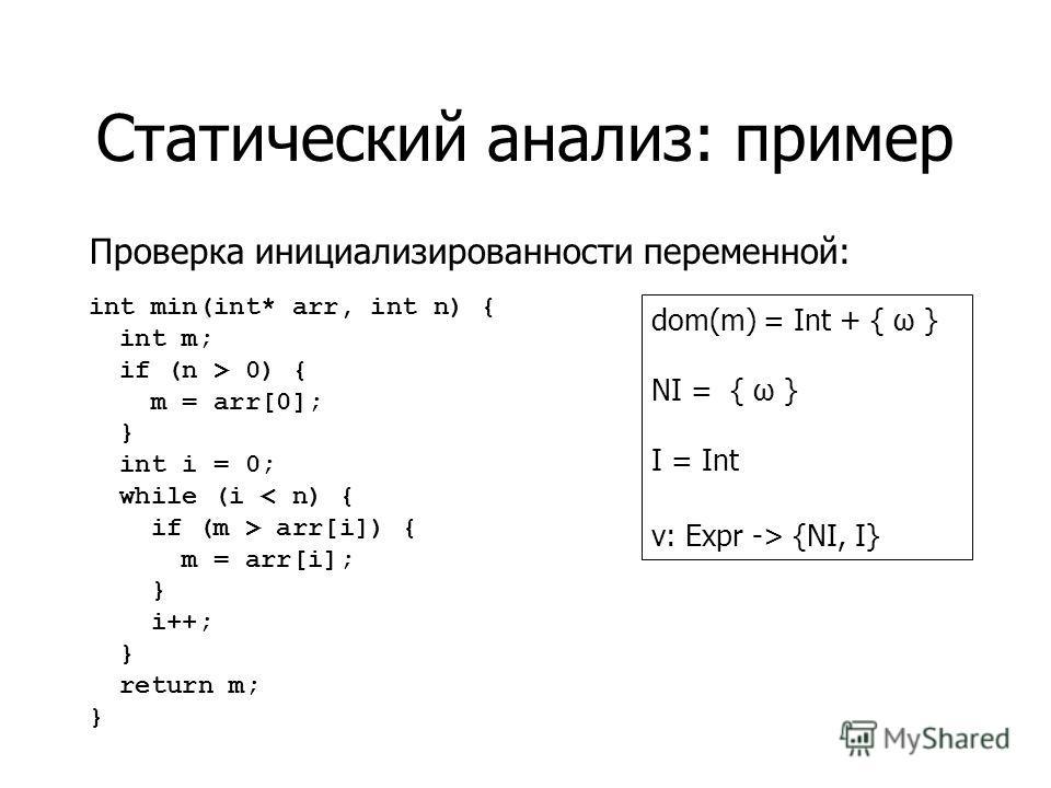 Статический анализ: пример Проверка инициализированности переменной: int min(int* arr, int n) { int m; if (n > 0) { m = arr[0]; } int i = 0; while (i < n) { if (m > arr[i]) { m = arr[i]; } i++; } return m; } dom(m) = Int + { ω } NI = { ω } I = Int v: