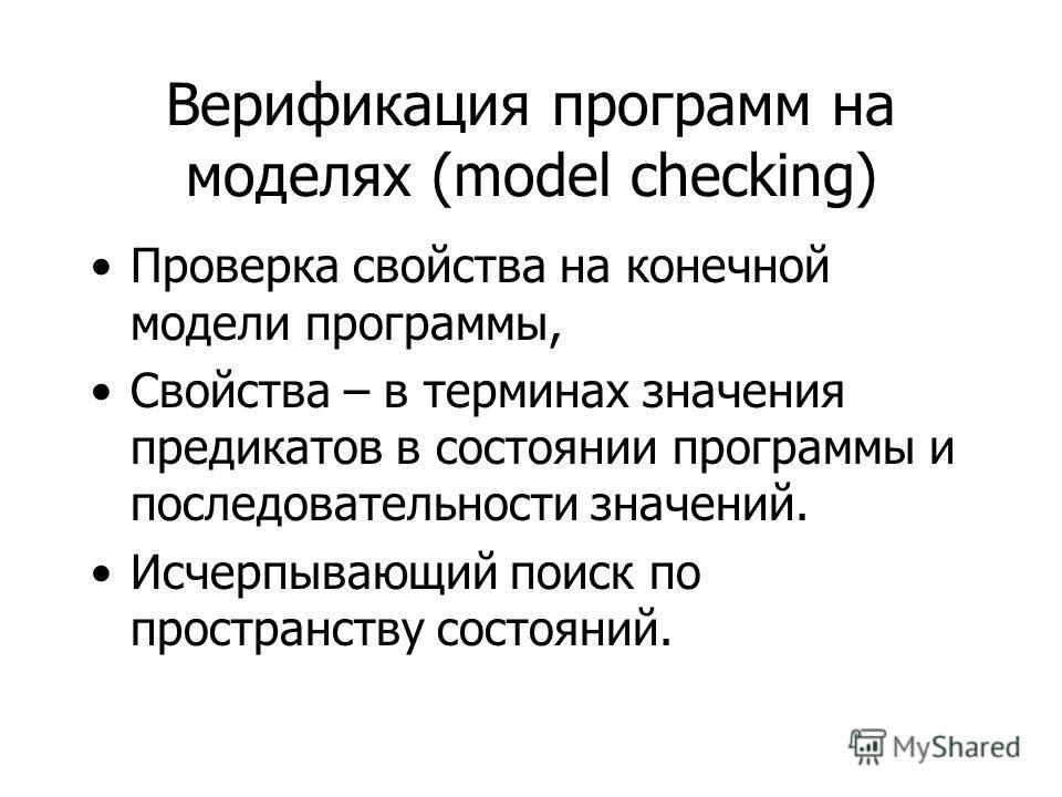 Верификация программ на моделях (model checking) Проверка свойства на конечной модели программы, Свойства – в терминах значения предикатов в состоянии программы и последовательности значений. Исчерпывающий поиск по пространству состояний.
