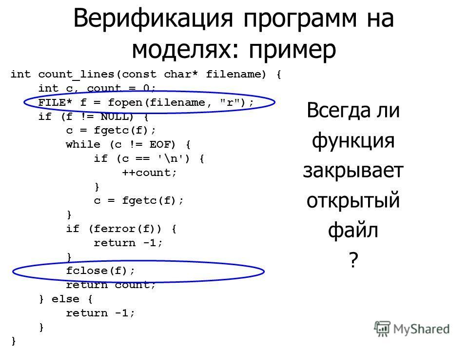 Верификация программ на моделях: пример Всегда ли функция закрывает открытый файл ? int count_lines(const char* filename) { int c, count = 0; FILE* f = fopen(filename,