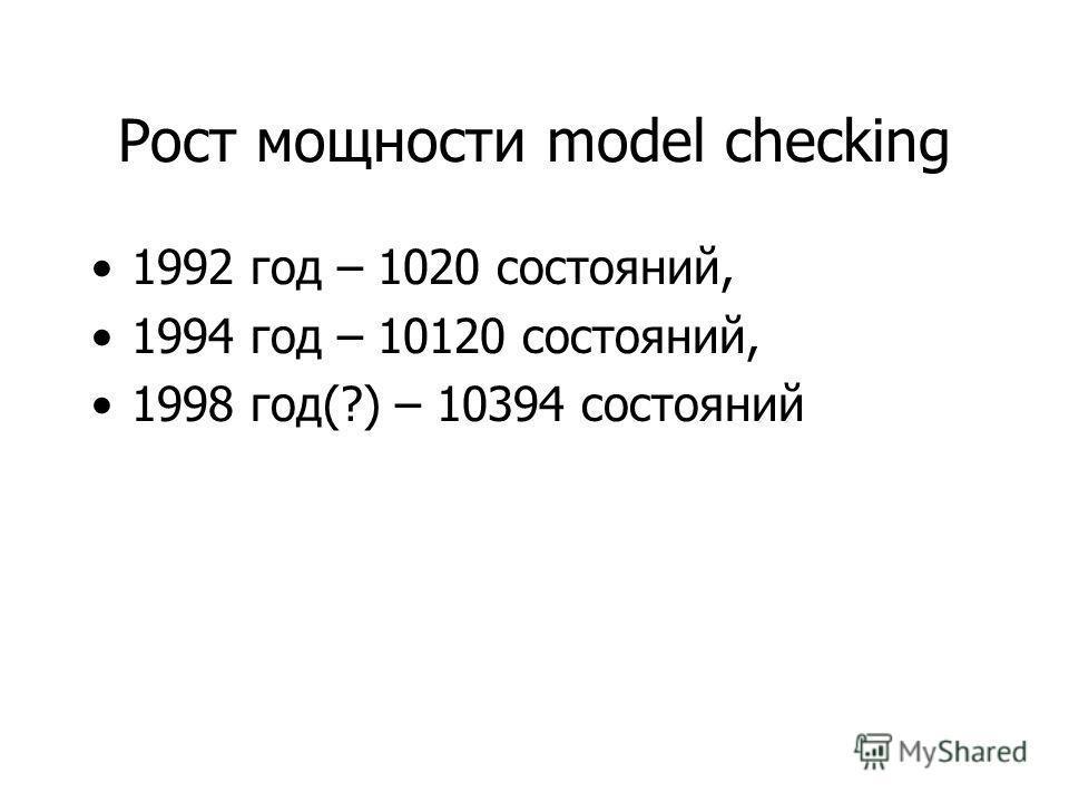 Рост мощности model checking 1992 год – 1020 состояний, 1994 год – 10120 состояний, 1998 год(?) – 10394 состояний
