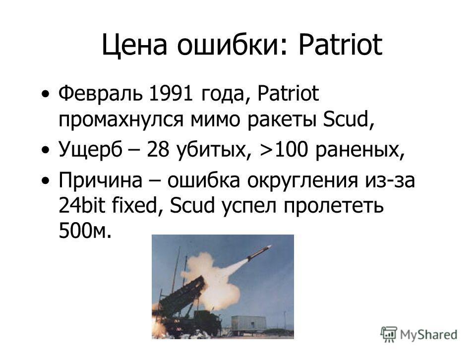 Цена ошибки: Patriot Февраль 1991 года, Patriot промахнулся мимо ракеты Scud, Ущерб – 28 убитых, >100 раненых, Причина – ошибка округления из-за 24bit fixed, Scud успел пролететь 500м.