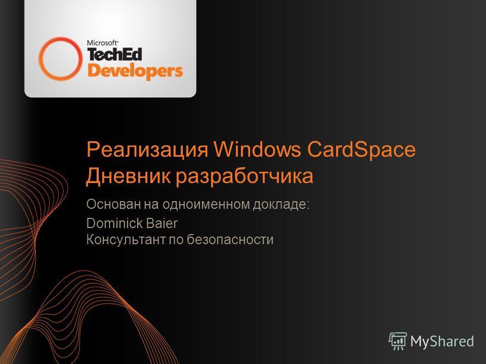 Реализация Windows CardSpace Дневник разработчика Основан на одноименном докладе: Dominick Baier Консультант по безопасности