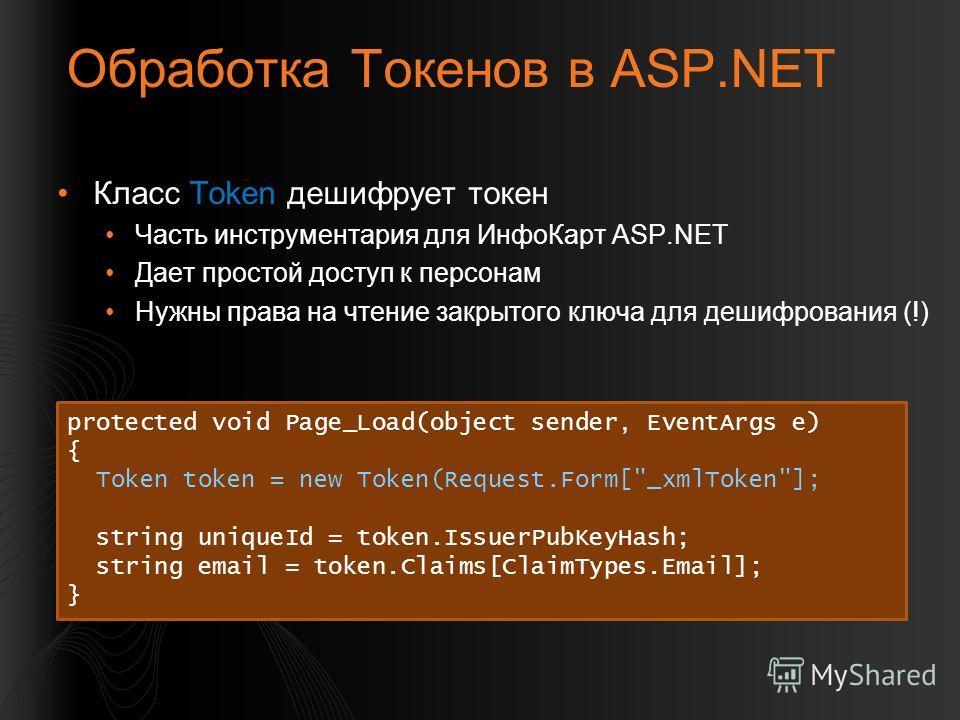Обработка Токенов в ASP.NET Класс Token дешифрует токен Часть инструментария для ИнфоКарт ASP.NET Дает простой доступ к персонам Нужны права на чтение закрытого ключа для дешифрования (!) protected void Page_Load(object sender, EventArgs e) { Token t