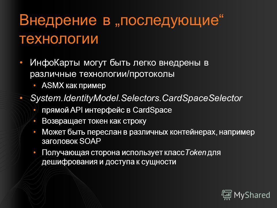 Внедрение в последующие технологии ИнфоКарты могут быть легко внедрены в различные технологии/протоколы ASMX как пример System.IdentityModel.Selectors.CardSpaceSelector прямой API интерфейс в CardSpace Возвращает токен как строку Может быть переслан