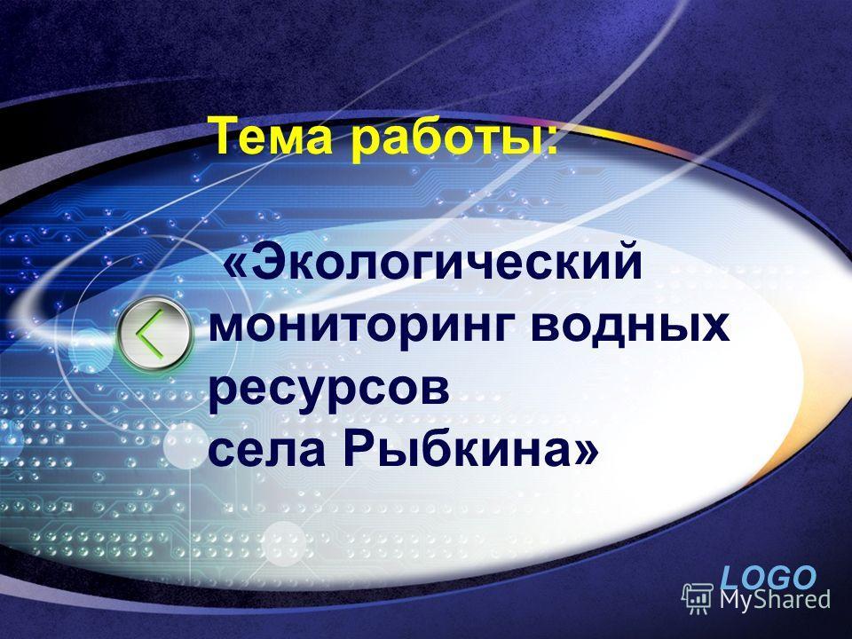LOGO Тема работы: «Экологический мониторинг водных ресурсов села Рыбкина»