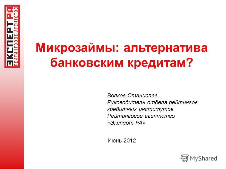 Микрозаймы: альтернатива банковским кредитам? Июнь 2012 Волков Станислав, Руководитель отдела рейтингов кредитных институтов Рейтинговое агентство «Эксперт РА»