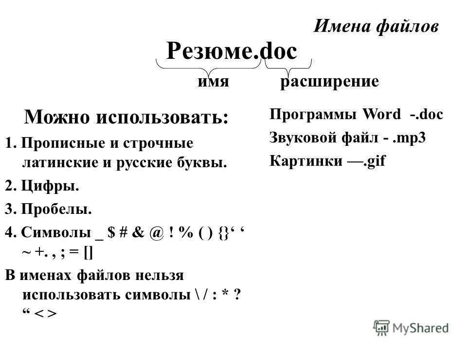 Имена файлов Резюме.doc имя расширение Можно использовать: 1. Прописные и строчные латинские и русские буквы. 2. Цифры. 3. Пробелы. 4. Символы _ $ # & @ ! % ( ) {} ~ +., ; = [] В именах файлов нельзя использовать символы \ / : * ? Программы Word -.do