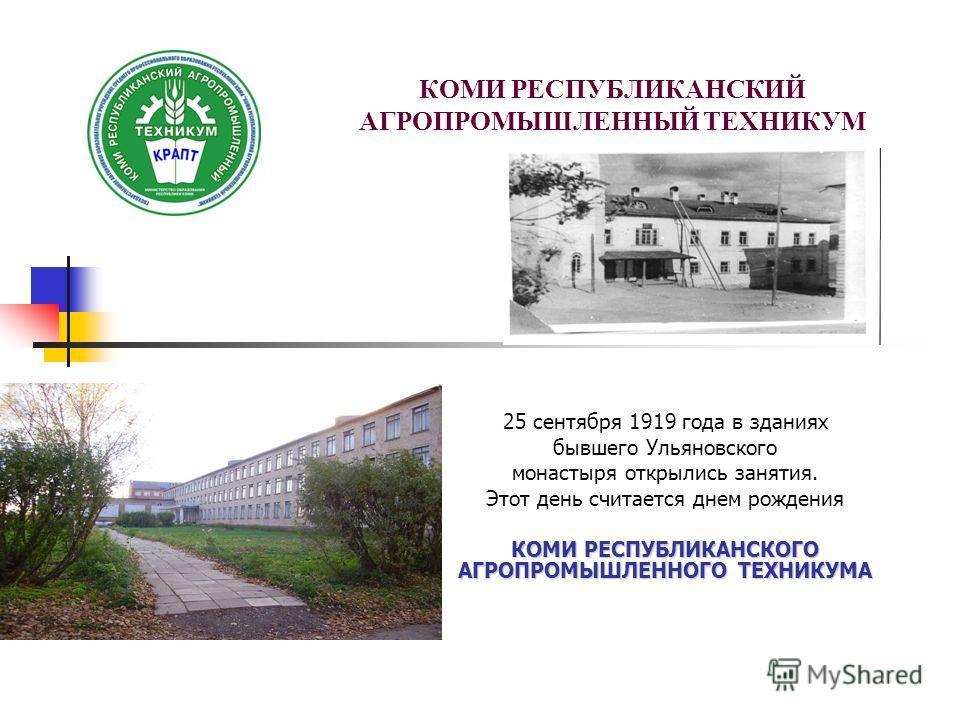 КОМИ РЕСПУБЛИКАНСКИЙ АГРОПРОМЫШЛЕННЫЙ ТЕХНИКУМ 25 сентября 1919 года в зданиях бывшего Ульяновского монастыря открылись занятия. Этот день считается днем рождения КОМИ РЕСПУБЛИКАНСКОГО АГРОПРОМЫШЛЕННОГО ТЕХНИКУМА