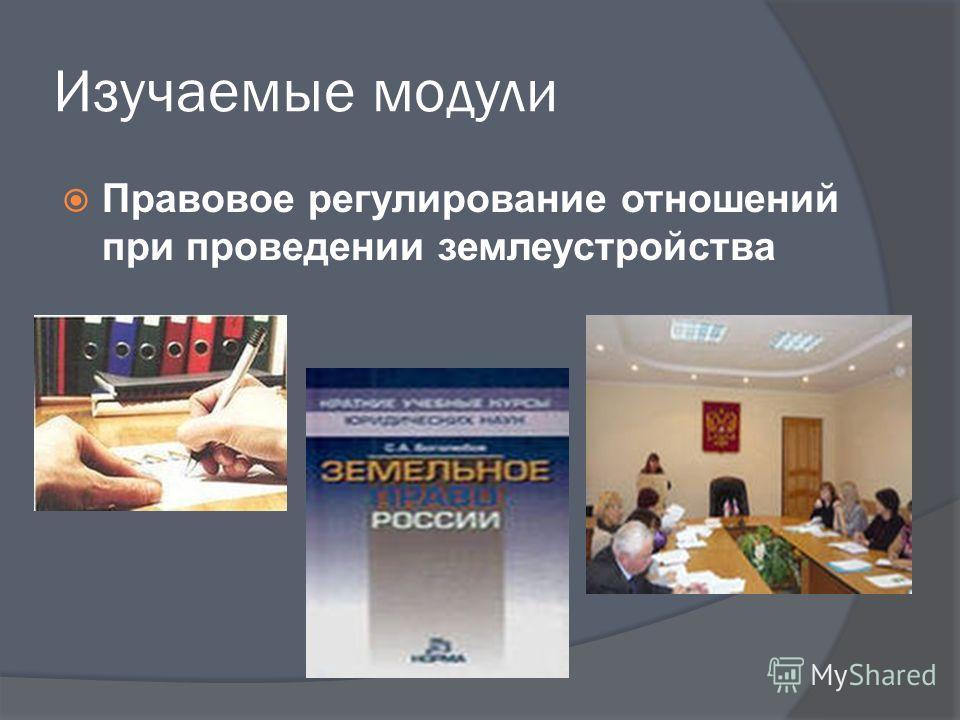 Изучаемые модули Правовое регулирование отношений при проведении землеустройства