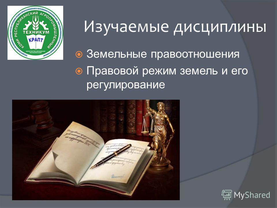Изучаемые дисциплины Земельные правоотношения Правовой режим земель и его регулирование