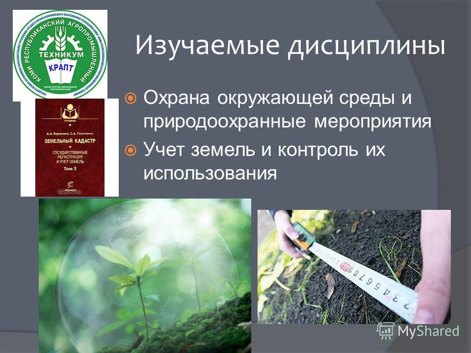 Изучаемые дисциплины Охрана окружающей среды и природоохранные мероприятия Учет земель и контроль их использования
