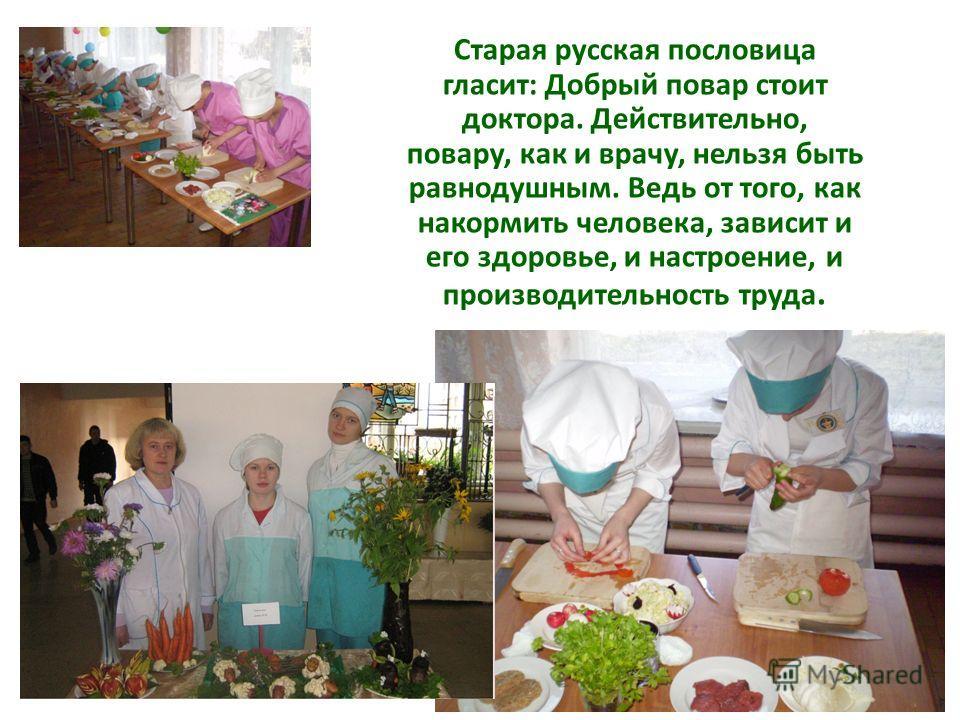 Старая русская пословица гласит: Добрый повар стоит доктора. Действительно, повару, как и врачу, нельзя быть равнодушным. Ведь от того, как накормить человека, зависит и его здоровье, и настроение, и производительность труда.