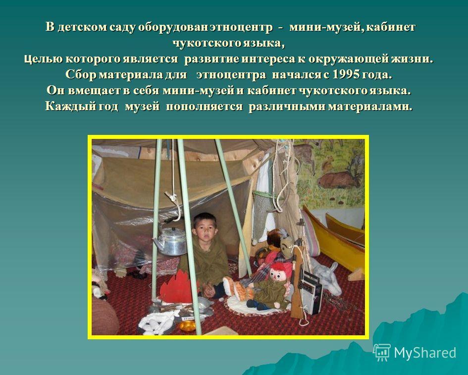 В детском саду оборудован этноцентр - мини-музей, кабинет чукотского языка, ц елью которого является развитие интереса к окружающей жизни. Сбор материала для этноцентра начался с 1995 года. Он вмещает в себя мини-музей и кабинет чукотского языка. Каж