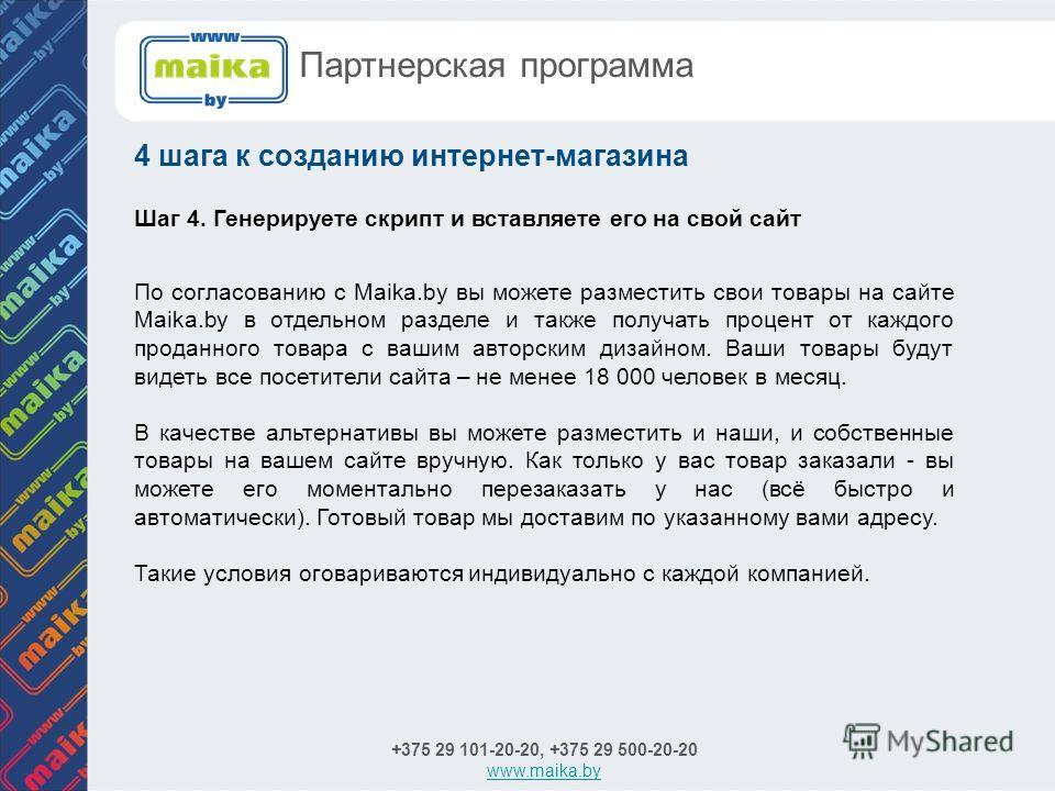 +375 29 101-20-20, +375 29 500-20-20 www.maika.by 4 шага к созданию интернет-магазина Партнерская программа Шаг 4. Генерируете скрипт и вставляете его на свой сайт По согласованию с Maika.by вы можете разместить свои товары на сайте Maika.by в отдель