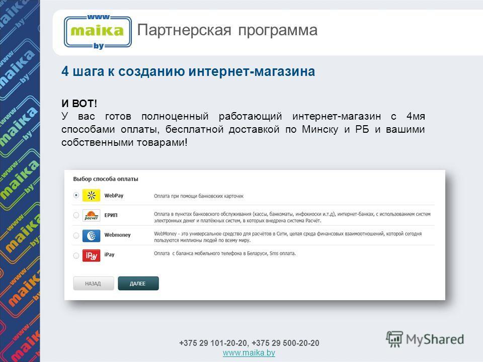 И ВОТ! У вас готов полноценный работающий интернет-магазин с 4мя способами оплаты, бесплатной доставкой по Минску и РБ и вашими собственными товарами! +375 29 101-20-20, +375 29 500-20-20 www.maika.by 4 шага к созданию интернет-магазина Партнерская п