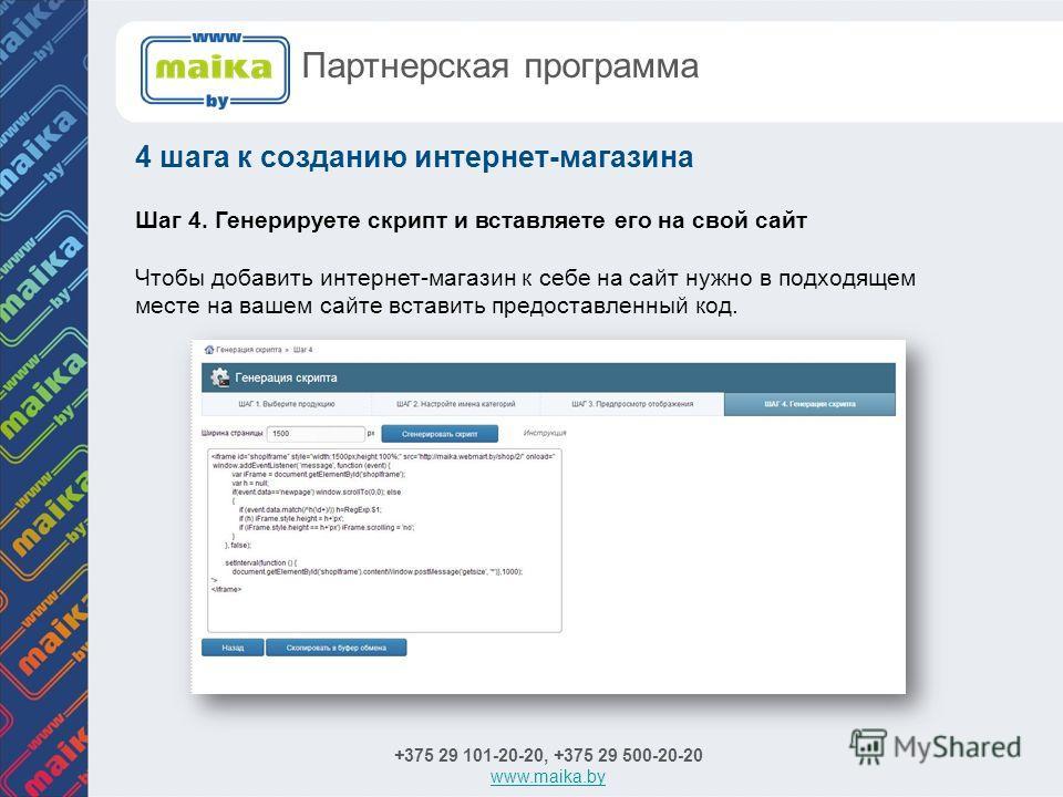 Шаг 4. Генерируете скрипт и вставляете его на свой сайт Чтобы добавить интернет-магазин к себе на сайт нужно в подходящем месте на вашем сайте вставить предоставленный код. +375 29 101-20-20, +375 29 500-20-20 www.maika.by 4 шага к созданию интернет-