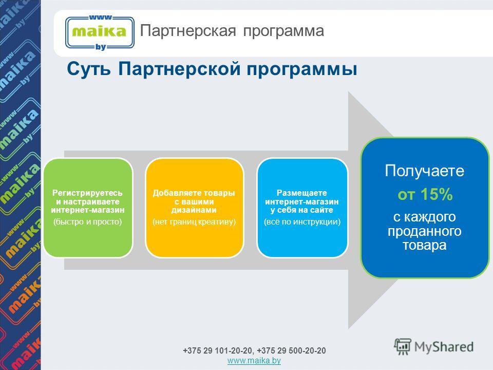 Суть Партнерской программы +375 29 101-20-20, +375 29 500-20-20 www.maika.by Партнерская программа Регистрируетесь и настраиваете интернет-магазин (быстро и просто) Добавляете товары с вашими дизайнами (нет границ креативу) Размещаете интернет-магази