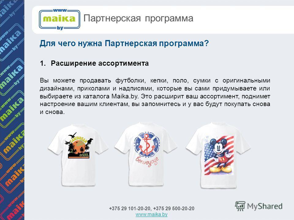 Для чего нужна Партнерская программа? +375 29 101-20-20, +375 29 500-20-20 www.maika.by Партнерская программа 1.Расширение ассортимента Вы можете продавать футболки, кепки, поло, сумки с оригинальными дизайнами, приколами и надписями, которые вы сами