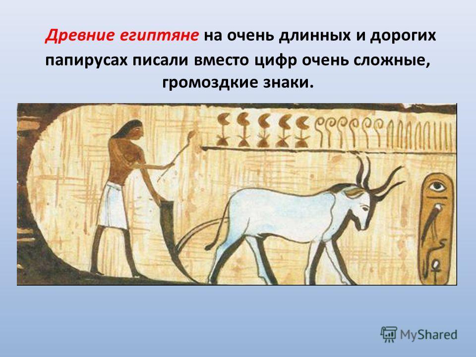 Древние египтяне на очень длинных и дорогих папирусах писали вместо цифр очень сложные, громоздкие знаки.