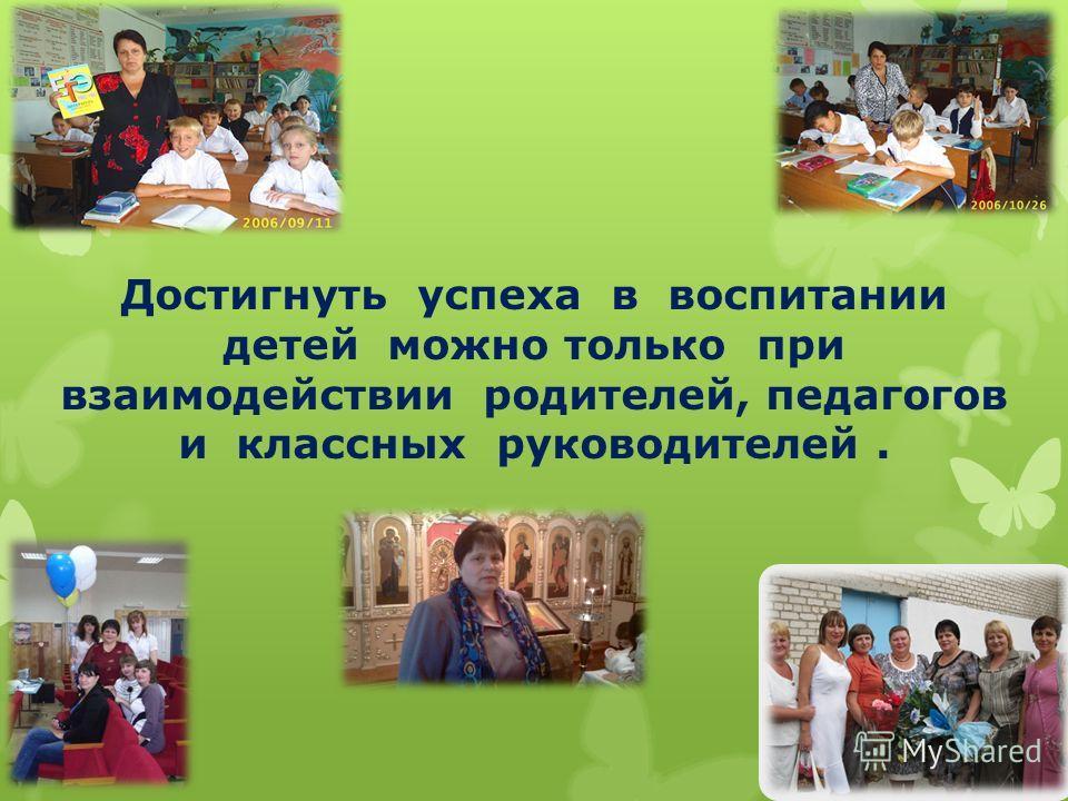 Достигнуть успеха в воспитании детей можно только при взаимодействии родителей, педагогов и классных руководителей.