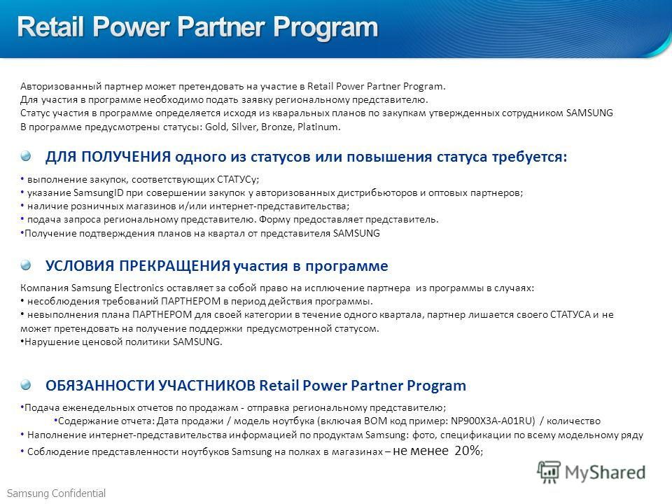 Samsung Confidential Авторизованный партнер может претендовать на участие в Retail Power Partner Program. Для участия в программе необходимо подать заявку региональному представителю. Статус участия в программе определяется исходя из кваральных плано