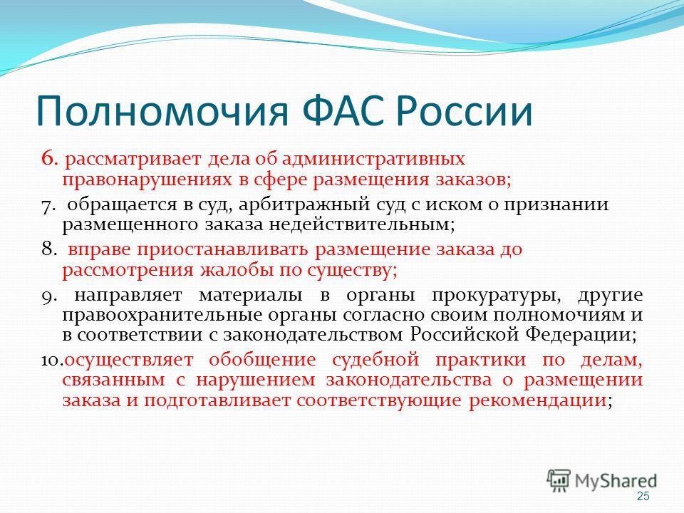 Полномочия ФАС России 6. рассматривает дела об административных правонарушениях в сфере размещения заказов; 7. обращается в суд, арбитражный суд с иском о признании размещенного заказа недействительным; 8. вправе приостанавливать размещение заказа до