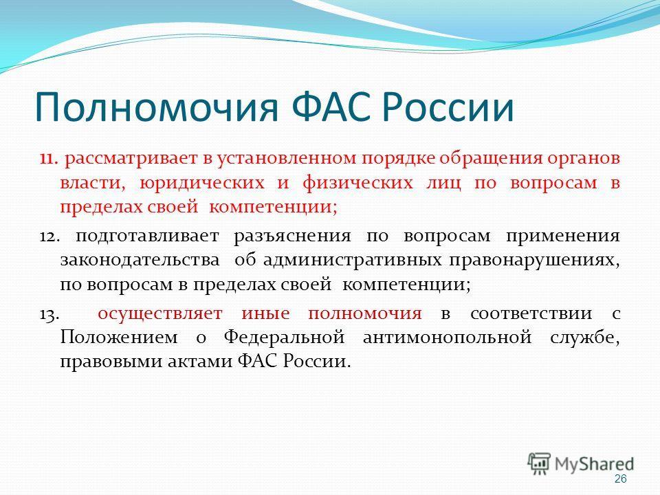 Полномочия ФАС России 11. рассматривает в установленном порядке обращения органов власти, юридических и физических лиц по вопросам в пределах своей компетенции; 12. подготавливает разъяснения по вопросам применения законодательства об административны