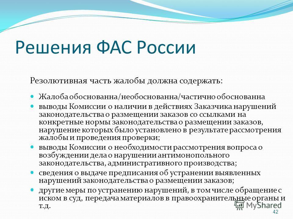 Решения ФАС России Резолютивная часть жалобы должна содержать: Жалоба обоснованна/необоснованна/частично обоснованна выводы Комиссии о наличии в действиях Заказчика нарушений законодательства о размещении заказов со ссылками на конкретные нормы закон