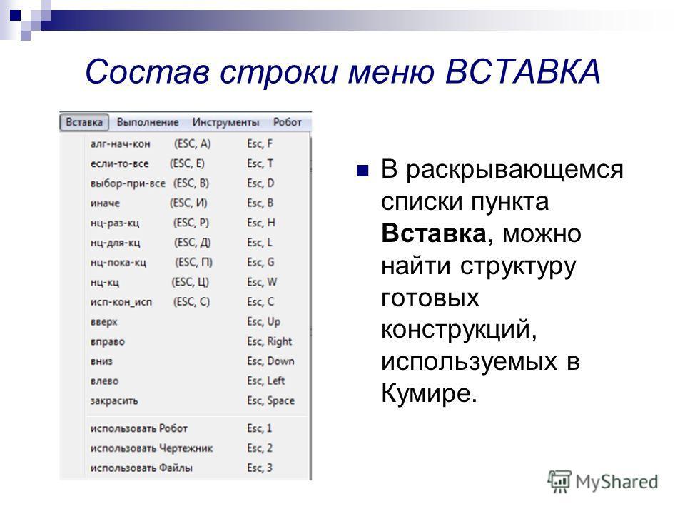Состав строки меню ВСТАВКА В раскрывающемся списки пункта Вставка, можно найти структуру готовых конструкций, используемых в Кумире.