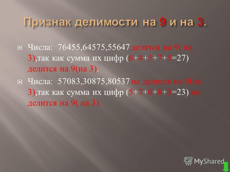 Числа : 76455,64575,55647 делятся на 9( на 3), так как сумма их цифр (6+4+5+7+5=27) делится на 9( на 3). Числа : 57083,30875,80537 не делятся на 9( на 3), так как сумма их цифр (5+7+0+8+3=23) не делится на 9( на 3).