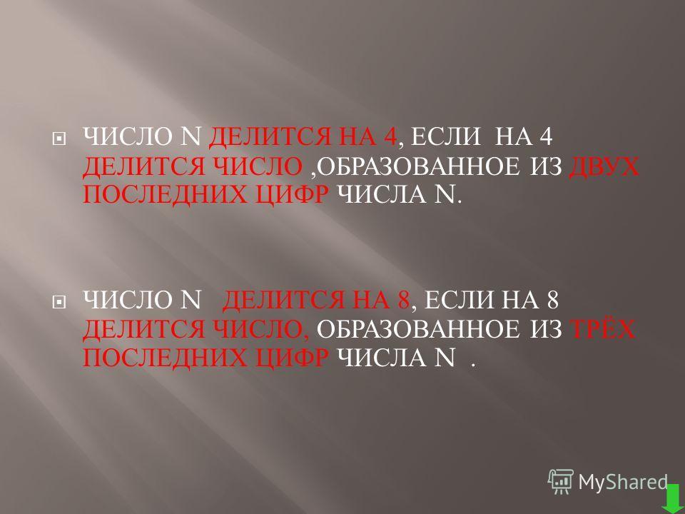 ЧИСЛО N ДЕЛИТСЯ НА 4, ЕСЛИ НА 4 ДЕЛИТСЯ ЧИСЛО, ОБРАЗОВАННОЕ ИЗ ДВУХ ПОСЛЕДНИХ ЦИФР ЧИСЛА N. ЧИСЛО N ДЕЛИТСЯ НА 8, ЕСЛИ НА 8 ДЕЛИТСЯ ЧИСЛО, ОБРАЗОВАННОЕ ИЗ ТРЁХ ПОСЛЕДНИХ ЦИФР ЧИСЛА N.
