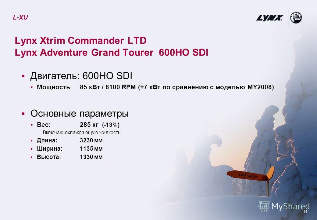 14 Lynx Xtrim Commander LTD Lynx Adventure Grand Tourer 600HO SDI Двигатель: 600HO SDI Мощность 85 кВт / 8100 RPM (+7 кВт по сравнению с моделью MY2008) Основные параметры Вес: 285 кг (-13%) Включаю охлаждающую жидкость Длина: 3230 мм Ширина: 1135 мм