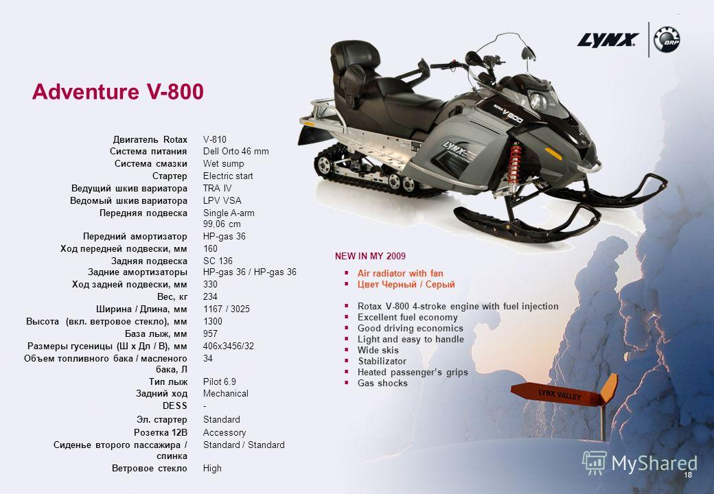 18 Adventure V-800 NEW IN MY 2009 Air radiator with fan Цвет Черный / Серый Rotax V-800 4-stroke engine with fuel injection Excellent fuel economy Good driving economics Light and easy to handle Wide skis Stabilizator Heated passengers grips Gas shoc