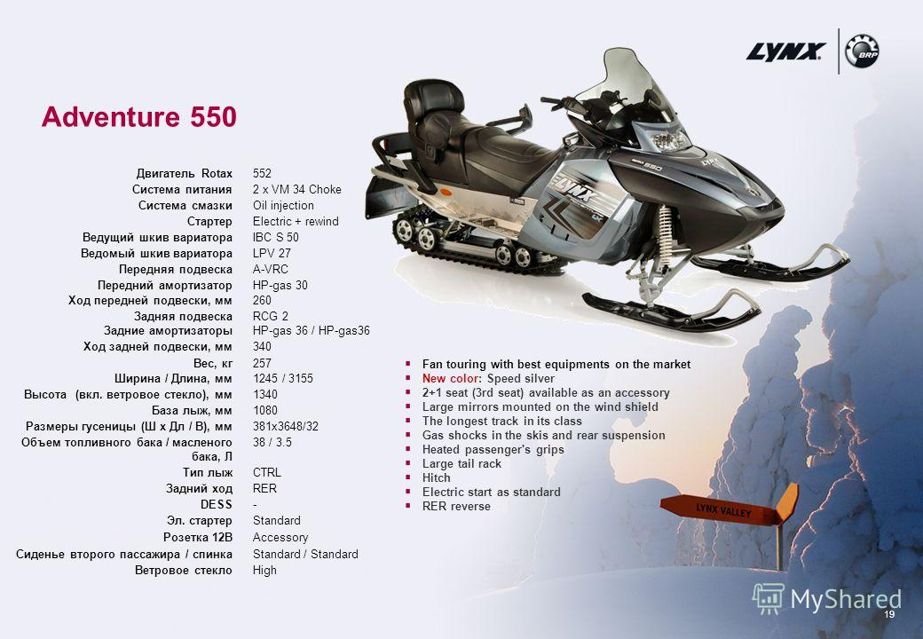 19 Adventure 550 Fan touring with best equipments on the market New color: Speed silver 2+1 seat (3rd seat) available as an accessory Large mirrors mounted on the wind shield The longest track in its class Gas shocks in the skis and rear suspension H