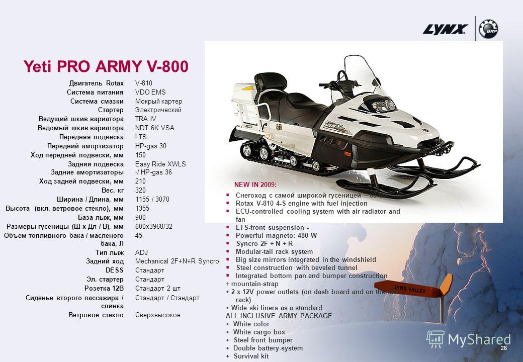 26 Yeti PRO ARMY V-800 NEW IN 2009: Снегоход с самой широкой гусеницей – 60 см Rotax V-810 4-S engine with fuel injection ECU-controlled cooling system with air radiator and fan LTS-front suspension - Powerful magneto: 480 W Syncro 2F + N + R Modular