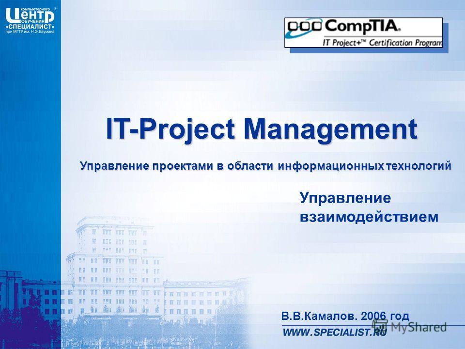 IT-Project Management Управление проектами в области информационных технологий В.В.Камалов. 2006 год Управление взаимодействием