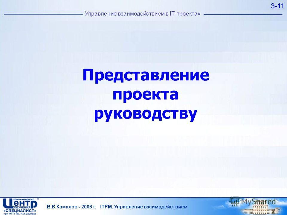 В.В.Камалов - 2006 г. ITPM. Управление взаимодействием 3-11 Управление взаимодействием в IT-проектах Представление проекта руководству
