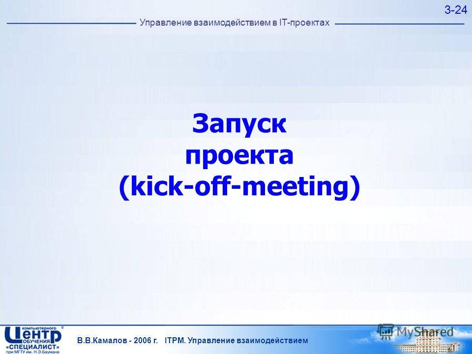 В.В.Камалов - 2006 г. ITPM. Управление взаимодействием 3-24 Управление взаимодействием в IT-проектах Запуск проекта (kick-off-meeting)