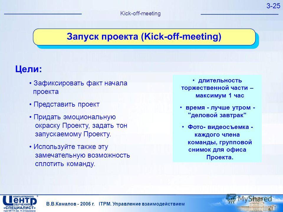 В.В.Камалов - 2006 г. ITPM. Управление взаимодействием 3-25 Kick-off-meeting Цели: Зафиксировать факт начала проекта Представить проект Придать эмоциональную окраску Проекту, задать тон запускаемому Проекту. Используйте также эту замечательную возмож