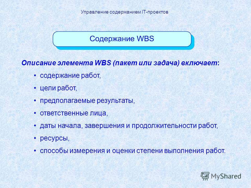 Управление содержанием IT-проектов Описание элемента WBS (пакет или задача) включает: содержание работ, цели работ, предполагаемые результаты, ответственные лица, даты начала, завершения и продолжительности работ, ресурсы, способы измерения и оценки