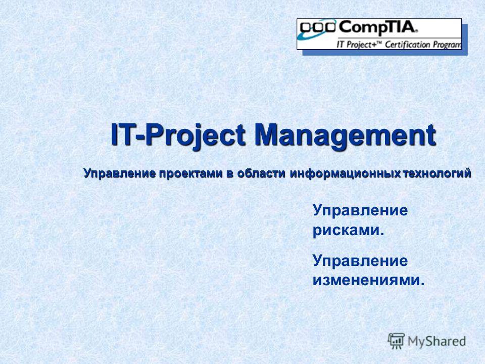 IT-Project Management Управление проектами в области информационных технологий Управление рисками. Управление изменениями.