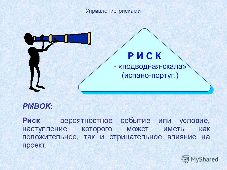 PMBOK: Риск – вероятностное событие или условие, наступление которого может иметь как положительное, так и отрицательное влияние на проект.