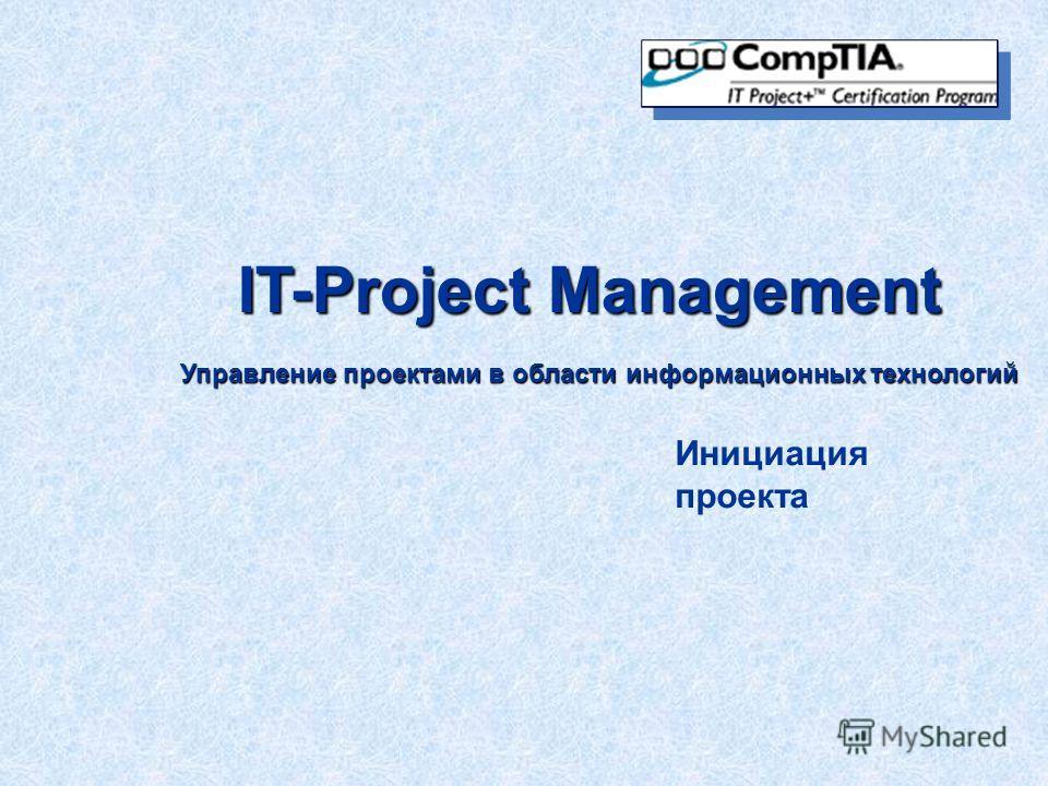 IT-Project Management Управление проектами в области информационных технологий Инициация проекта