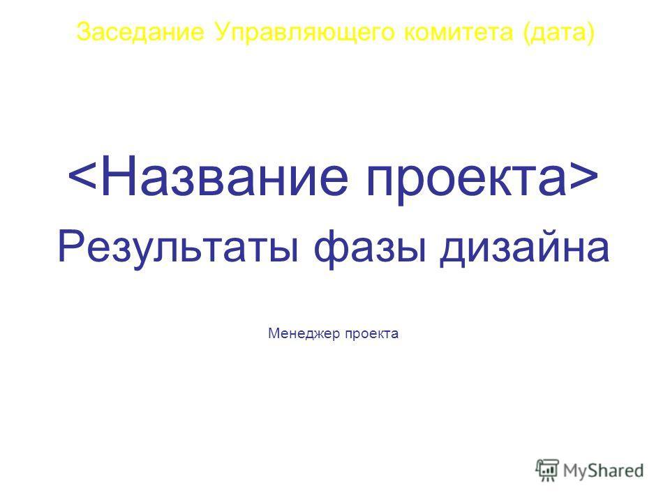 Заседание Управляющего комитета (дата) Результаты фазы дизайна Менеджер проекта
