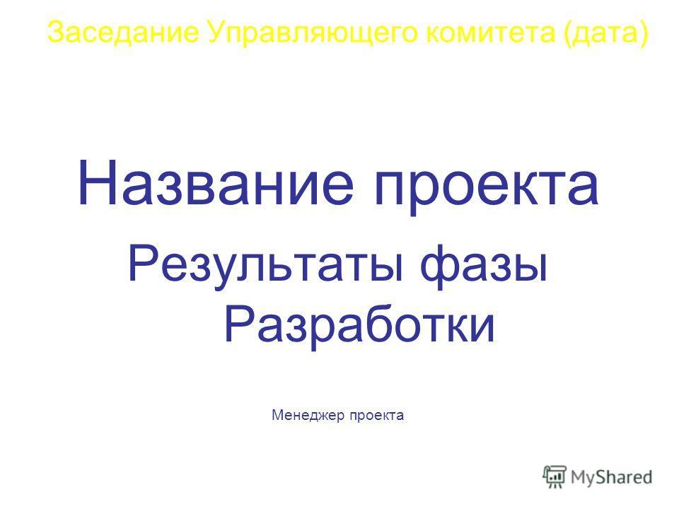 Название проекта Результаты фазы Разработки Менеджер проекта Заседание Управляющего комитета (дата)
