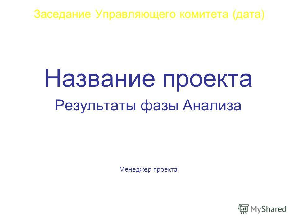Заседание Управляющего комитета (дата) Название проекта Результаты фазы Анализа Менеджер проекта