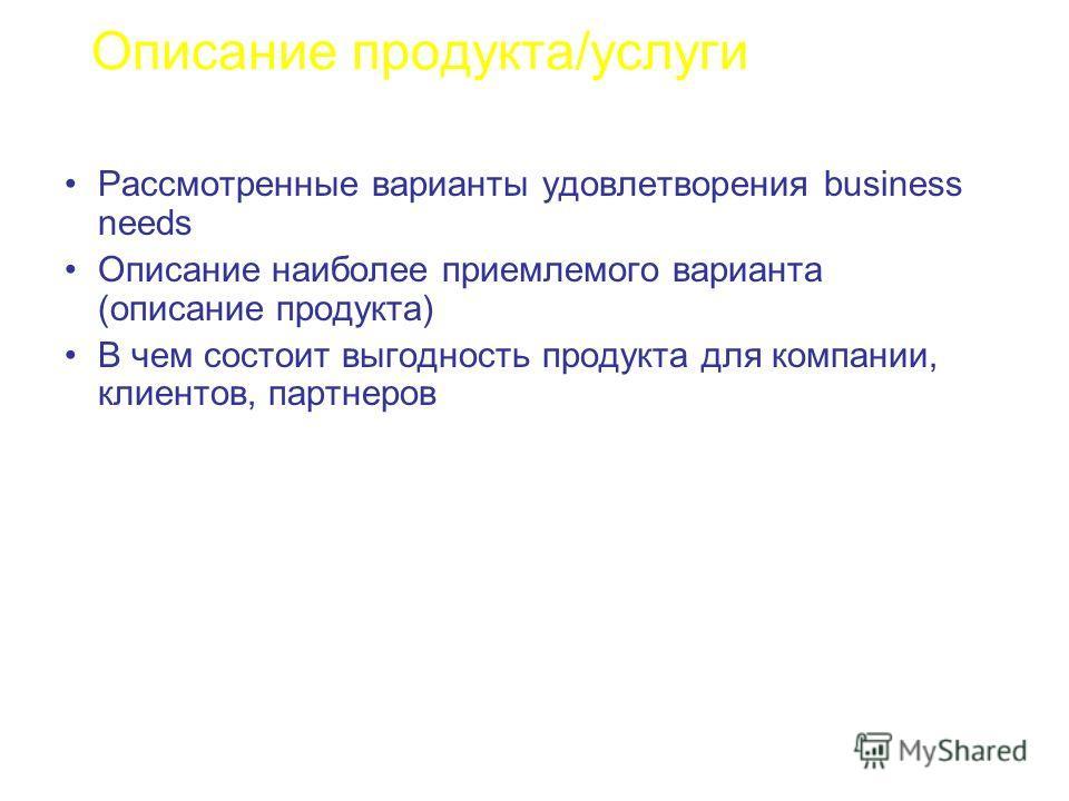 Описание продукта/услуги Рассмотренные варианты удовлетворения business needs Описание наиболее приемлемого варианта (описание продукта) В чем состоит выгодность продукта для компании, клиентов, партнеров