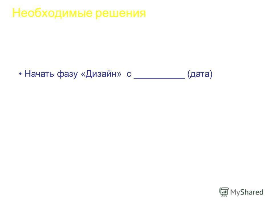 Необходимые решения Начать фазу «Дизайн» с __________ (дата)